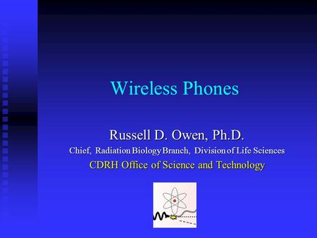 Russell D. Owen Wireless Phones Russell D. Owen, Ph.D. Chief, Radiation Biology Branch, Division of Life Sciences CDRH Office of Science and Technology.
