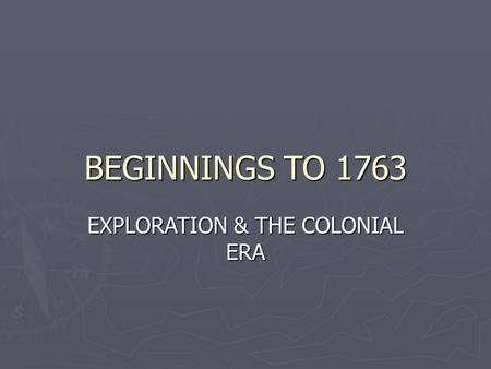 BEGINNINGS TO 1763 EXPLORATION & THE COLONIAL ERA.