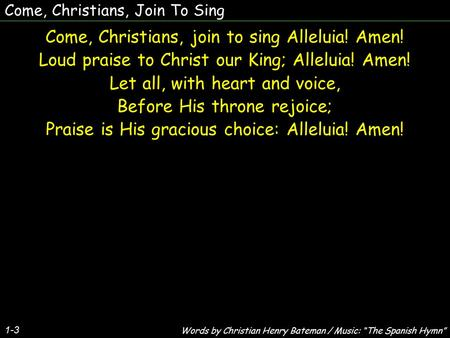 Come, Christians, Join To Sing Come, Christians, join to sing Alleluia! Amen! Loud praise to Christ our King; Alleluia! Amen! Let all, with heart and voice,