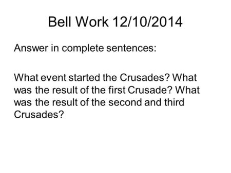 Bell Work 12/10/2014 Answer in complete sentences: What event started the Crusades? What was the result of the first Crusade? What was the result of the.