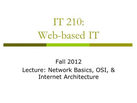 IT 210: Web-based IT Fall 2012 Lecture: Network Basics, OSI, & Internet Architecture.
