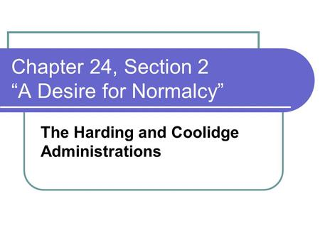 "Chapter 24, Section 2 ""A Desire for Normalcy"" The Harding and Coolidge Administrations."
