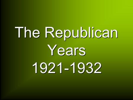 The Republican Years 1921-1932. Warren G. Harding 1921-23.