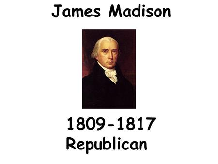 James Madison 1809-1817 Republican Domestic Issues Tecumseh's Confederation 1.settlers going west into Indian territory in Ohio 2.Tecumseh unites Indians.
