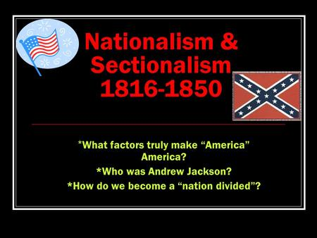 "Nationalism & Sectionalism 1816-1850 * What factors truly make ""America"" America? *Who was Andrew Jackson? *How do we become a ""nation divided""?"