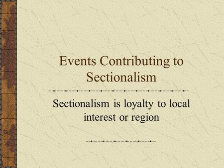 Events Contributing to Sectionalism Sectionalism is loyalty to local interest or region.
