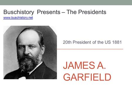 JAMES A. GARFIELD 20th President of the US 1881 Buschistory Presents – The Presidents www.buschistory.net.