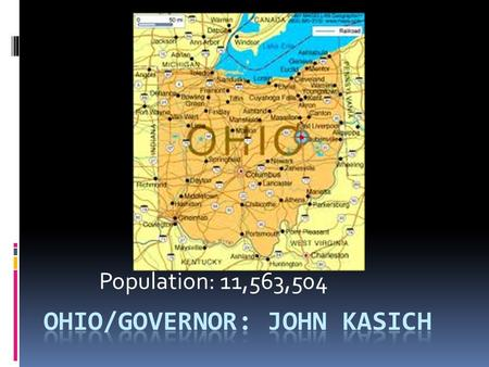 Population: 11,563,504. Personal Life:  Kasich: 59 years old  Graduated from OH State  Born: 5/13/1952  Wife: Karen Kasich  Daughters: Emma & Reese.