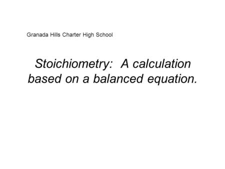 Stoichiometry: A calculation based on a balanced equation. Granada Hills Charter High School.
