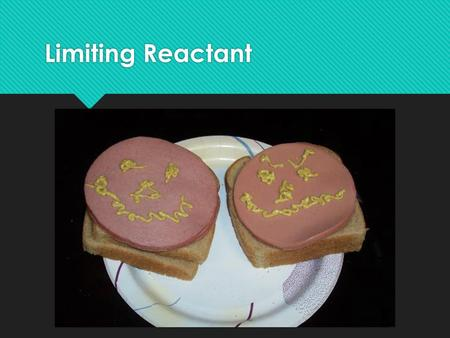 Limiting Reactant. Hypothetical Situation:  A plain baloney sandwich consists of two pieces of bread and one slice of baloney. You are given one package.