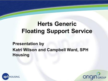 Herts Generic Floating Support Service Presentation by Katri Wilson and Campbell Ward, SPH Housing.