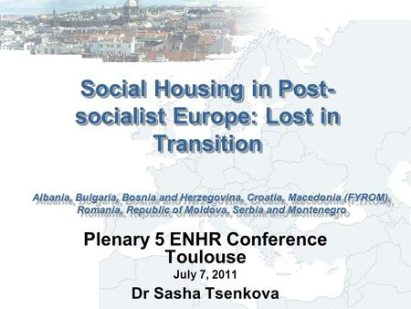 Social Housing in Post- socialist Europe: Lost in Transition Plenary 5 ENHR Conference Toulouse July 7, 2011 Dr Sasha Tsenkova Albania, Bulgaria, Bosnia.