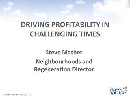 DRIVING PROFITABILITY IN CHALLENGING TIMES Steve Mather Neighbourhoods and Regeneration Director © Places for People Homes Limited 2013.