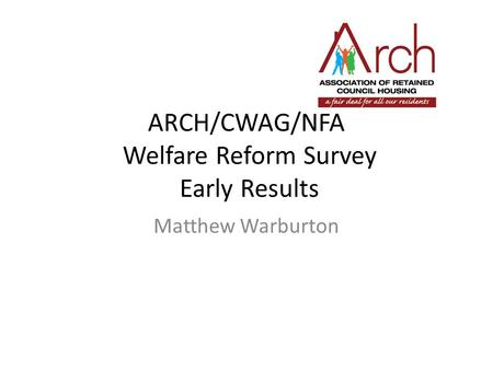 ARCH/CWAG/NFA Welfare Reform Survey Early Results Matthew Warburton.