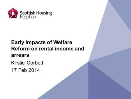 Early Impacts of Welfare Reform on rental income and arrears Kirstie Corbett 17 Feb 2014.