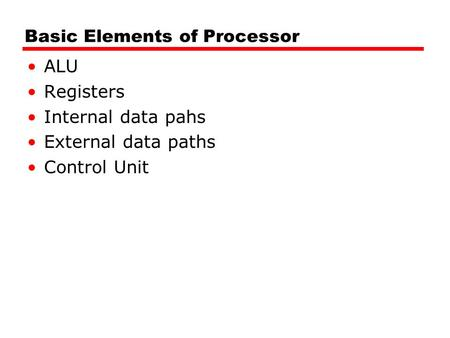 Basic Elements of Processor ALU Registers Internal data pahs External data paths Control Unit.