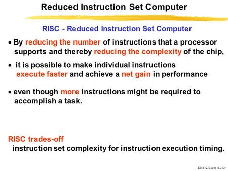 EECS 322 March 18, 2000 RISC - Reduced Instruction Set Computer Reduced Instruction Set Computer  By reducing the number of instructions that a processor.