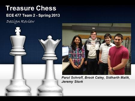 Treasure Chess ECE 477 Team 2 - Spring 2013 Parul Schroff, Brock Caley, Sidharth Malik, Jeremy Stork Design Review.