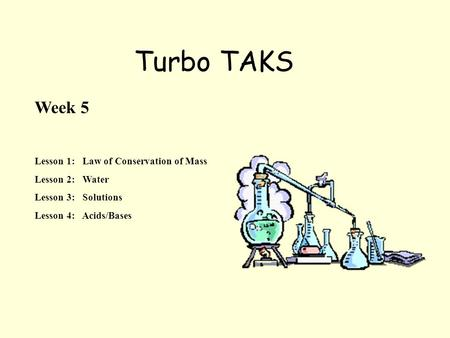 Turbo TAKS Week 5 Lesson 1: Law of Conservation of Mass Lesson 2: Water Lesson 3: Solutions Lesson 4: Acids/Bases.