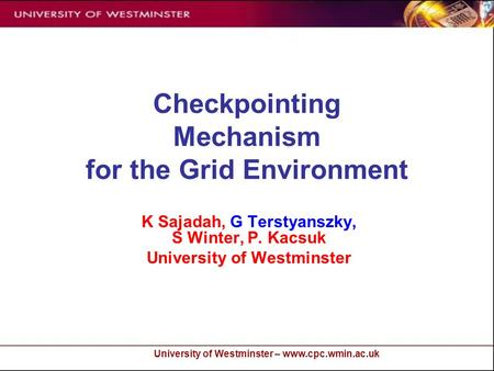 University of Westminster – www.cpc.wmin.ac.uk Checkpointing Mechanism for the Grid Environment K Sajadah, G Terstyanszky, S Winter, P. Kacsuk University.