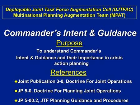 Purpose To understand Commander's Intent & Guidance and their importance in crisis action planning Intent & Guidance and their importance in crisis action.