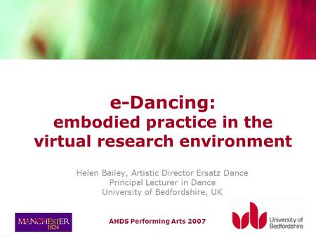 AHDS Performing Arts 2007 July 2007 e-Dancing: embodied practice in the virtual research environment Helen Bailey, Artistic Director Ersatz Dance Principal.
