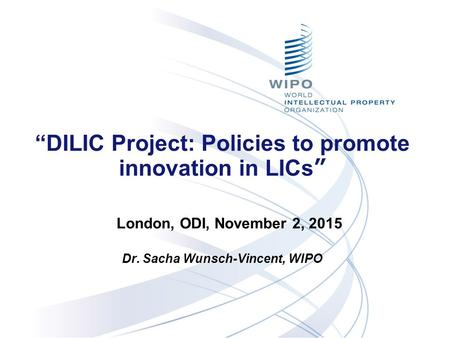 """DILIC Project: Policies to promote innovation in LICs"" Dr. Sacha Wunsch-Vincent, WIPO Nov. 21, 2012 London, ODI, November 2, 2015."