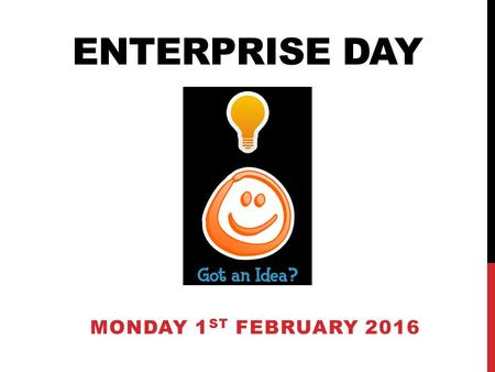 ENTERPRISE DAY MONDAY 1 ST FEBRUARY 2016. ENTERPRISE DAY Excitement Hard work Reward Teamwork Start your own business, and you'll experience all these.