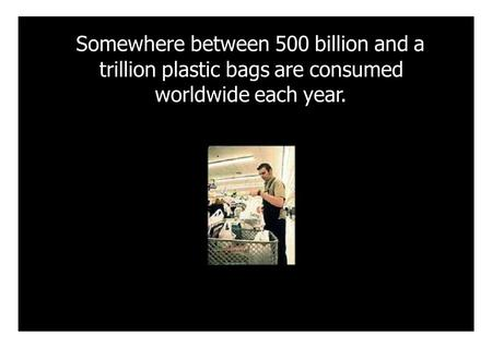 Somewhere between 500 billion and a trillion plastic bags are consumed worldwide each year.