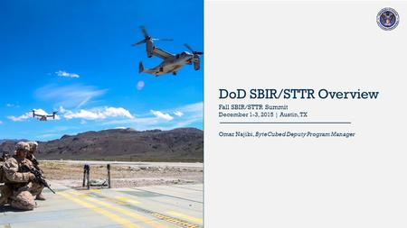 2015 DoD SBIR/STTR Programs DoD SBIR/STTR Overview Omar Najibi, ByteCubed Deputy Program Manager Fall SBIR/STTR Summit December 1-3, 2015 | Austin, TX.