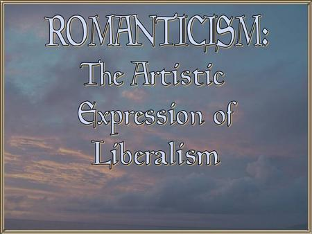 ROMANTICISM: The Artistic Expression of Liberalism.