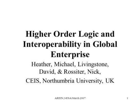 AREIN, I-ESA March 20071 Higher Order Logic and Interoperability in Global Enterprise Heather, Michael, Livingstone, David, & Rossiter, Nick, CEIS, Northumbria.