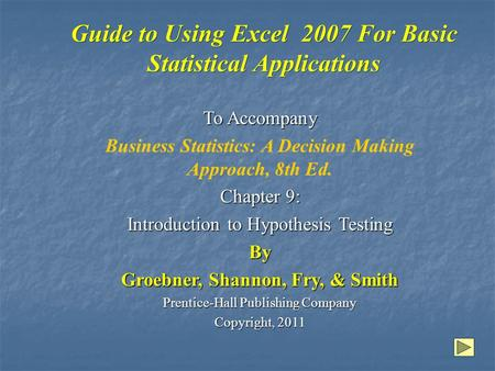 Guide to Using Excel 2007 For Basic Statistical Applications To Accompany Business Statistics: A Decision Making Approach, 8th Ed. Chapter 9: Introduction.
