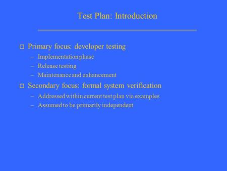 Test Plan: Introduction o Primary focus: developer testing –Implementation phase –Release testing –Maintenance and enhancement o Secondary focus: formal.
