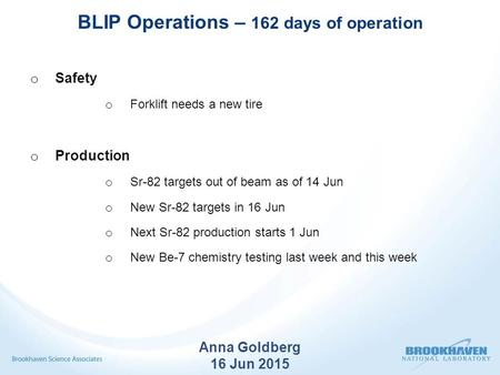 BLIP Operations – 162 days of operation o Safety o Forklift needs a new tire o Production o Sr-82 targets out of beam as of 14 Jun o New Sr-82 targets.