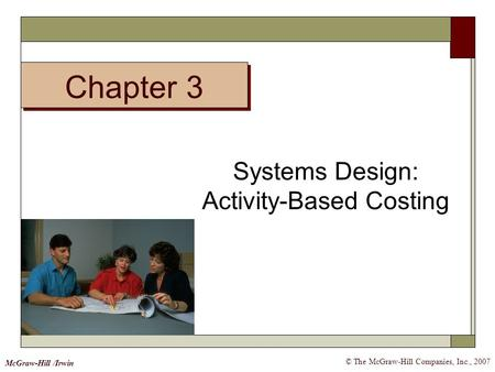 Chapter 3 © The McGraw-Hill Companies, Inc., 2007 McGraw-Hill /Irwin Systems Design: Activity-Based Costing.