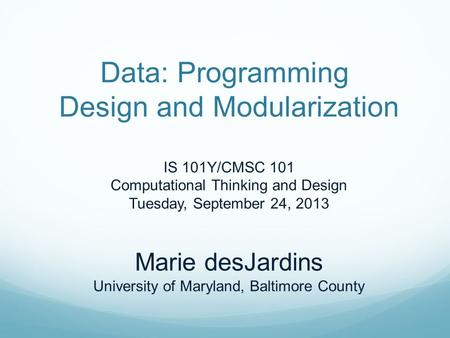 Data: Programming Design and Modularization IS 101Y/CMSC 101 Computational Thinking and Design Tuesday, September 24, 2013 Marie desJardins University.