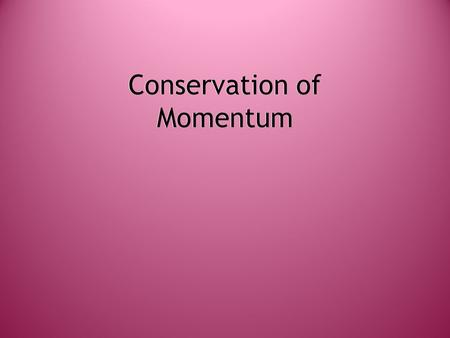Conservation of Momentum. Momentum  The velocity and mass of an object give it momentum.  The larger the velocity and mass, the larger the momentum.