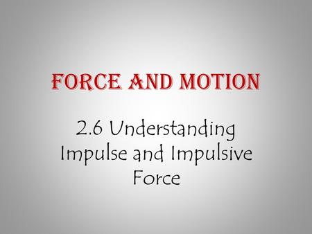 Force and Motion 2.6 Understanding Impulse and Impulsive Force.