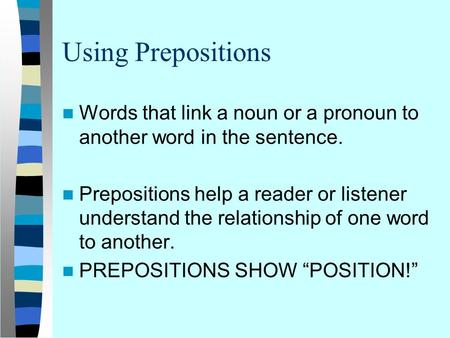 Using Prepositions Words that link a noun or a pronoun to another word in the sentence. Prepositions help a reader or listener understand the relationship.