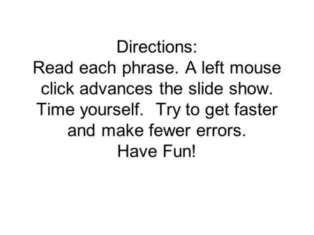 Directions: Read each phrase. A left mouse click advances the slide show. Time yourself. Try to get faster and make fewer errors. Have Fun!