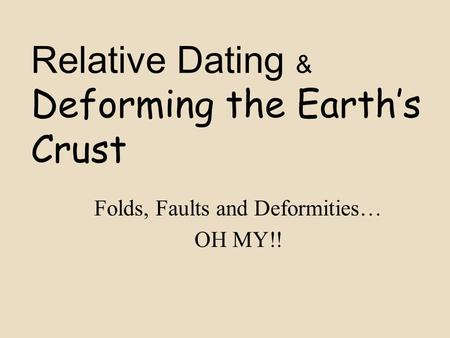 Relative Dating & Deforming the Earth's Crust Folds, Faults and Deformities… OH MY!!