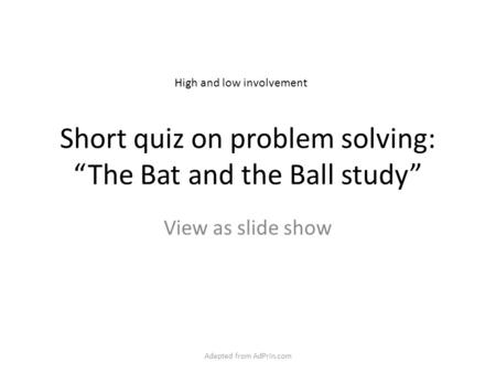 "Short quiz on problem solving: ""The Bat and the Ball study"" View as slide show High and low involvement Adapted from AdPrin.com."