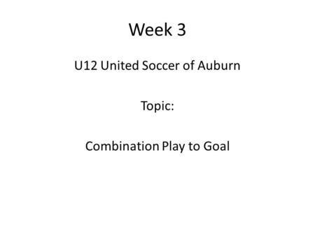 Week 3 U12 United Soccer of Auburn Topic: Combination Play to Goal.