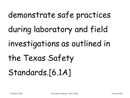 Process Skill demonstrate safe practices during laboratory and field investigations as outlined in the Texas Safety Standards.[6.1A] October 2014Secondary.