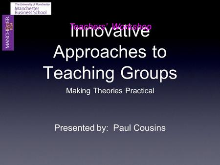 Innovative Approaches to Teaching Groups Making Theories Practical Presented by: Paul Cousins Teachers' Workshop.