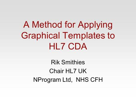A Method for Applying Graphical Templates to HL7 CDA Rik Smithies Chair HL7 UK NProgram Ltd, NHS CFH.