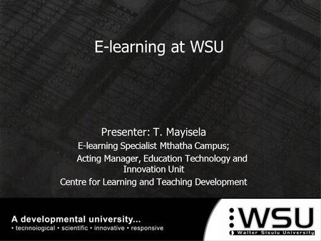 E-learning at WSU Presenter: T. Mayisela E-learning Specialist Mthatha Campus; Acting Manager, Education Technology and Innovation Unit Centre for Learning.