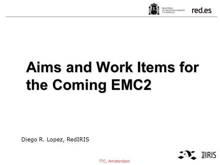 Diego R. Lopez, RedIRIS TTC, Amsterdam Aims and Work Items for the Coming EMC2.