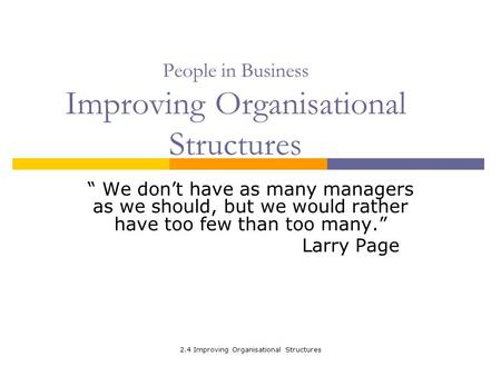 "2.4 Improving Organisational Structures People in Business Improving Organisational Structures "" We don't have as many managers as we should, but we would."
